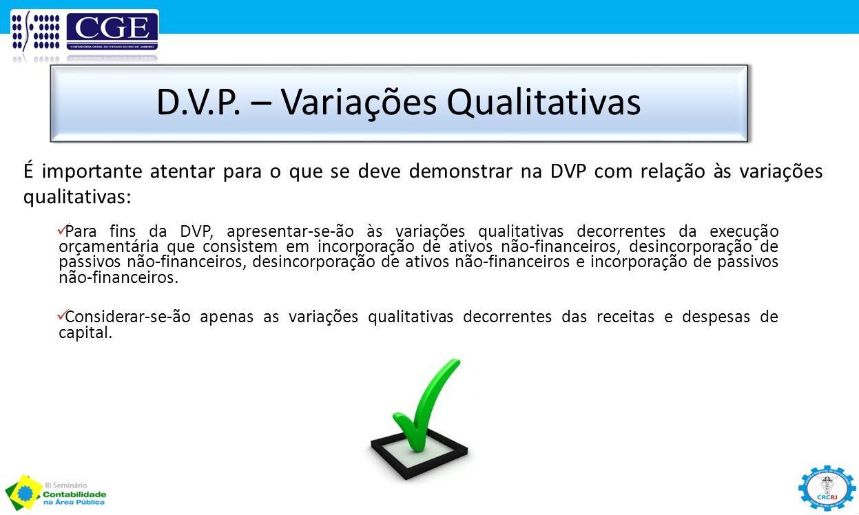 D.V.P. – Variações Qualitativas Para fins da DVP, apresentar-se-ão às variações qualitativas decorrentes da execução orçamentária que consistem em inc