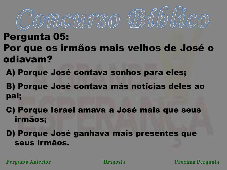 RespostaPróxima PerguntaPergunta Anterior Pergunta 05: Por que os irmãos mais velhos de José o odiavam? A) Porque José contava sonhos para eles; B) Po