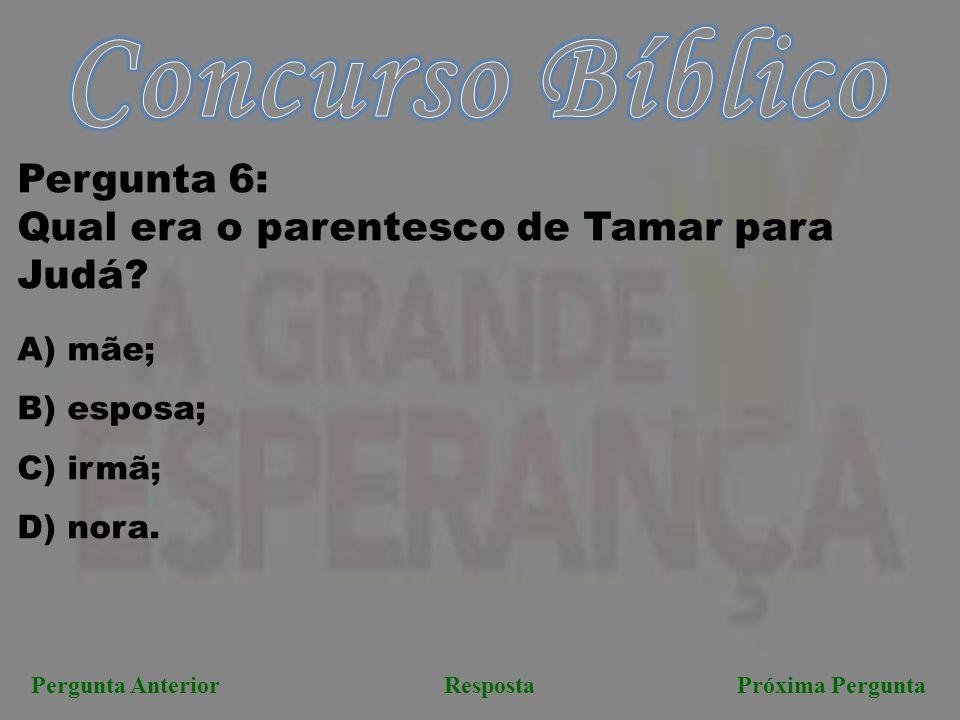 Pergunta AnteriorRespostaPróxima Pergunta Pergunta 6: Qual era o parentesco de Tamar para Judá? A) mãe; B) esposa; C) irmã; D) nora.