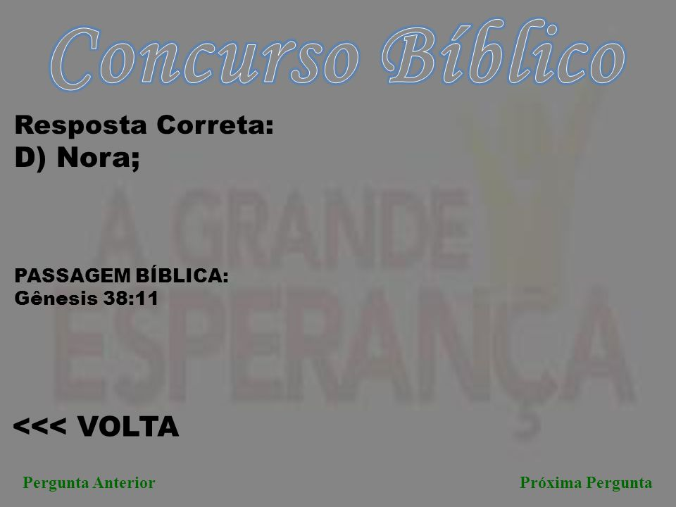 <<< VOLTA Pergunta AnteriorPróxima Pergunta Resposta Correta: D) Nora; PASSAGEM BÍBLICA: Gênesis 38:11