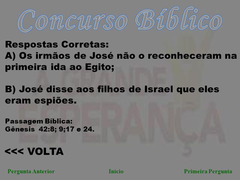 <<< VOLTA Pergunta AnteriorInício Primeira Pergunta Respostas Corretas: A) Os irmãos de José não o reconheceram na primeira ida ao Egito; B) José diss