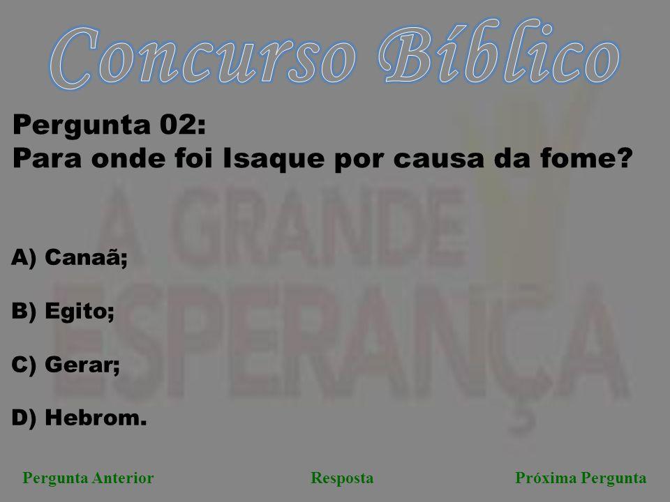 Pergunta AnteriorRespostaPróxima Pergunta Pergunta 02: Para onde foi Isaque por causa da fome? A) Canaã; B) Egito; C) Gerar; D) Hebrom.