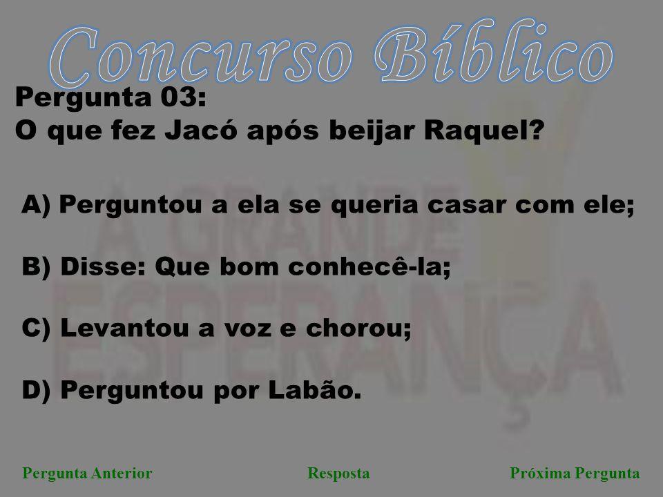 Próxima PerguntaPergunta AnteriorResposta Pergunta 03: O que fez Jacó após beijar Raquel? A)Perguntou a ela se queria casar com ele; B) Disse: Que bom