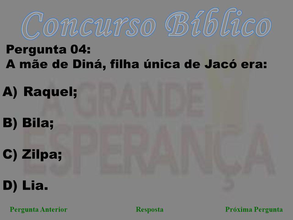 Próxima PerguntaPergunta AnteriorResposta Pergunta 04: A mãe de Diná, filha única de Jacó era: A) Raquel; B) Bila; C) Zilpa; D) Lia.