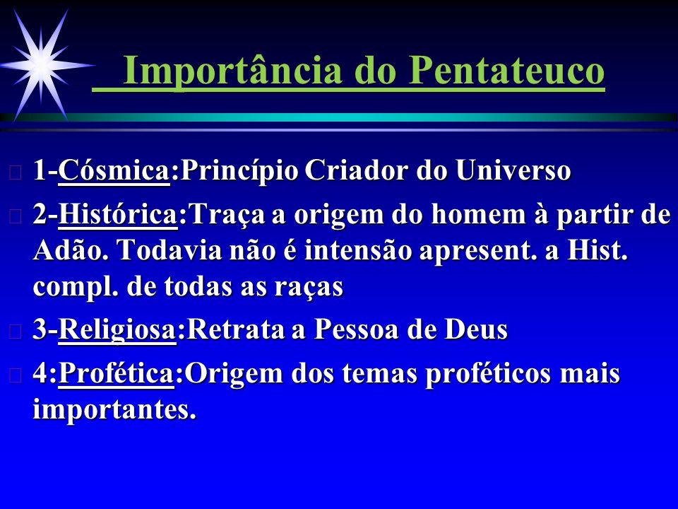 Importância do Pentateuco ä 1-Cósmica:Princípio Criador do Universo ä 2-Histórica:Traça a origem do homem à partir de Adão. Todavia não é intensão apr