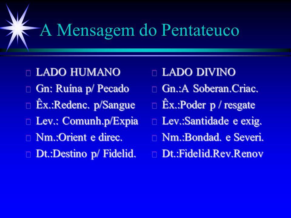 A Mensagem do Pentateuco ä LADO HUMANO ä Gn: Ruína p/ Pecado ä Êx.:Redenc. p/Sangue ä Lev.: Comunh.p/Expia ä Nm.:Orient e direc. ä Dt.:Destino p/ Fide