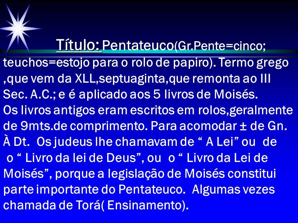Título: Título: Pentateuco (Gr.Pente=cinco; teuchos=estojo para o rolo de papiro). Termo grego,que vem da XLL,septuaginta,que remonta ao III Sec. A.C.