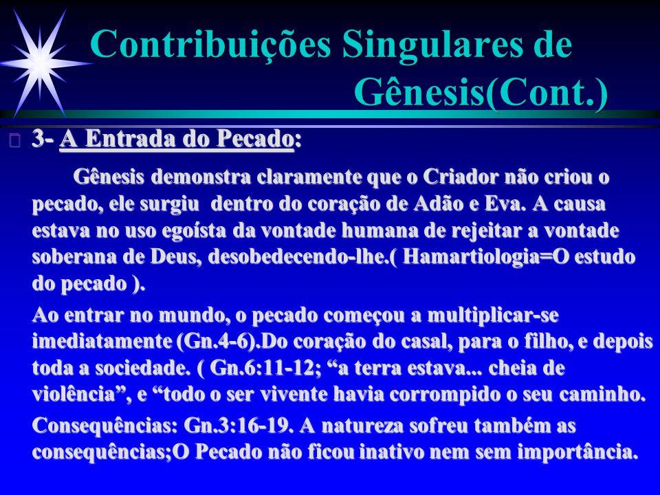 Contribuições Singulares de Gênesis(Cont.) ä 3- A Entrada do Pecado: Gênesis demonstra claramente que o Criador não criou o pecado, ele surgiu dentro