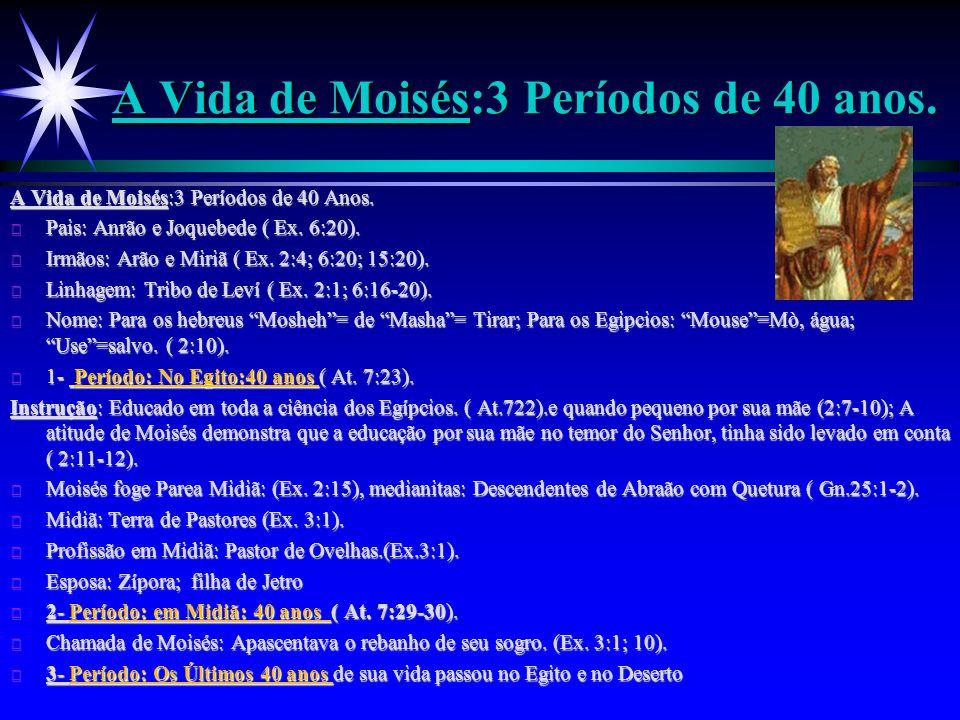 A Vida de Moisés A Vida de Moisés:3 Períodos de 40 anos. A Vida de Moisés:3 Períodos de 40 Anos. ä Pais: Anrão e Joquebede ( Ex. 6:20). ä Irmãos: Arão