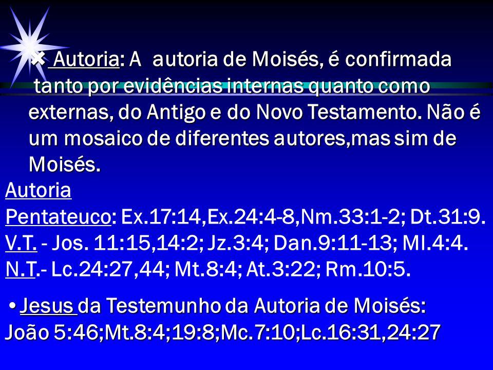  Autoria: A autoria de Moisés, é confirmada tanto por evidências internas quanto como externas, do Antigo e do Novo Testamento. Não é um mosaico de d