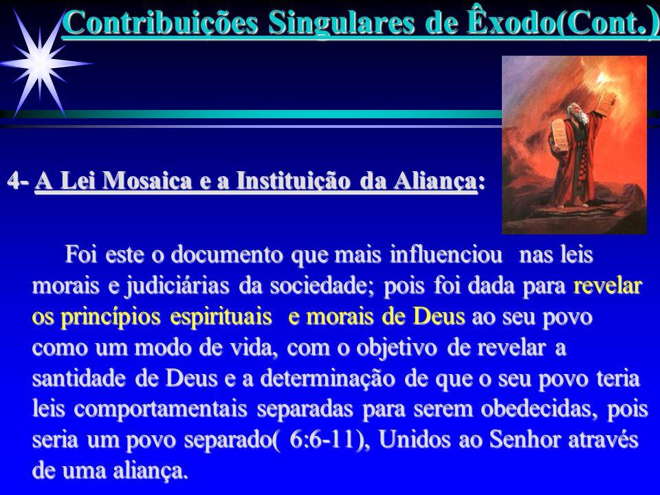 Contribuições Singulares de Êxodo(Cont.) 4- A Lei Mosaica e a Instituição da Aliança: Foi este o documento que mais influenciou nas leis morais e judi