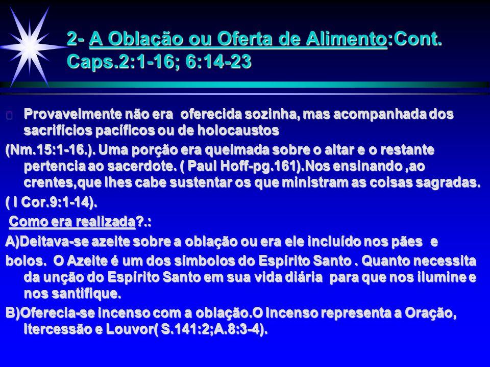 2- A Oblação ou Oferta de Alimento:Cont. Caps.2:1-16; 6:14-23 ä Provavelmente não era oferecida sozinha, mas acompanhada dos sacrifícios pacíficos ou