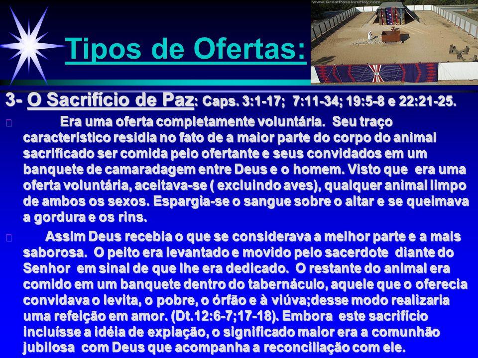 Tipos de Ofertas: 3- O Sacrifício de Paz : Caps. 3:1-17; 7:11-34; 19:5-8 e 22:21-25. ä Era uma oferta completamente voluntária. Seu traço característi