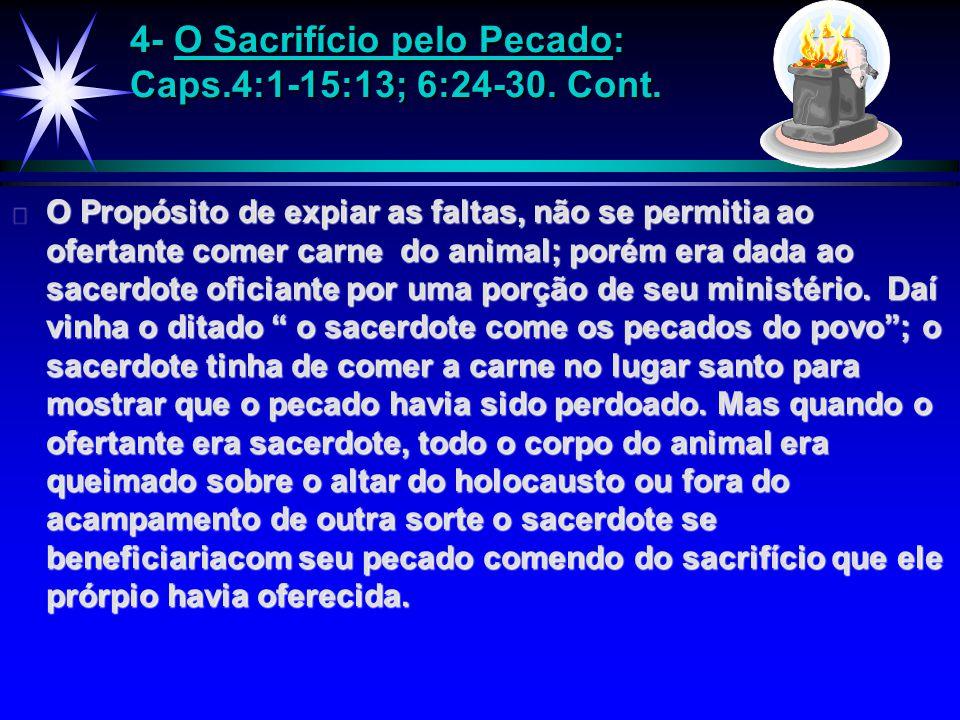 4- O Sacrifício pelo Pecado: Caps.4:1-15:13; 6:24-30. Cont. ä O Propósito de expiar as faltas, não se permitia ao ofertante comer carne do animal; por