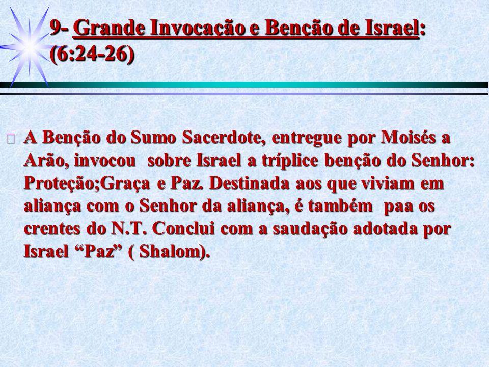 9- Grande Invocação e Benção de Israel: (6:24-26) ä A Benção do Sumo Sacerdote, entregue por Moisés a Arão, invocou sobre Israel a tríplice benção do