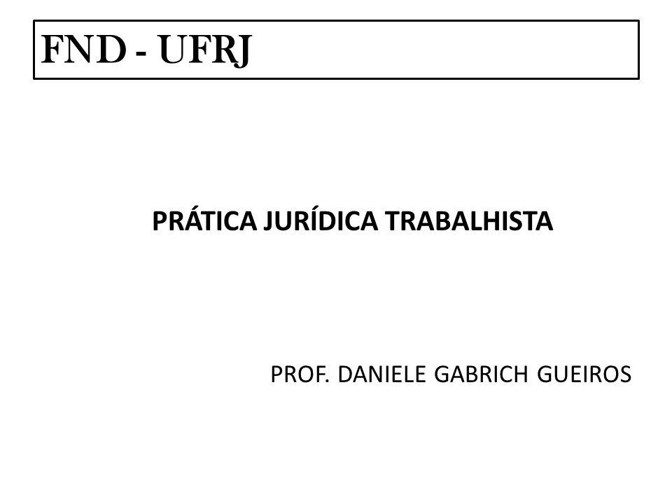 FND - UFRJ PRÁTICA JURÍDICA TRABALHISTA PROF. DANIELE GABRICH GUEIROS