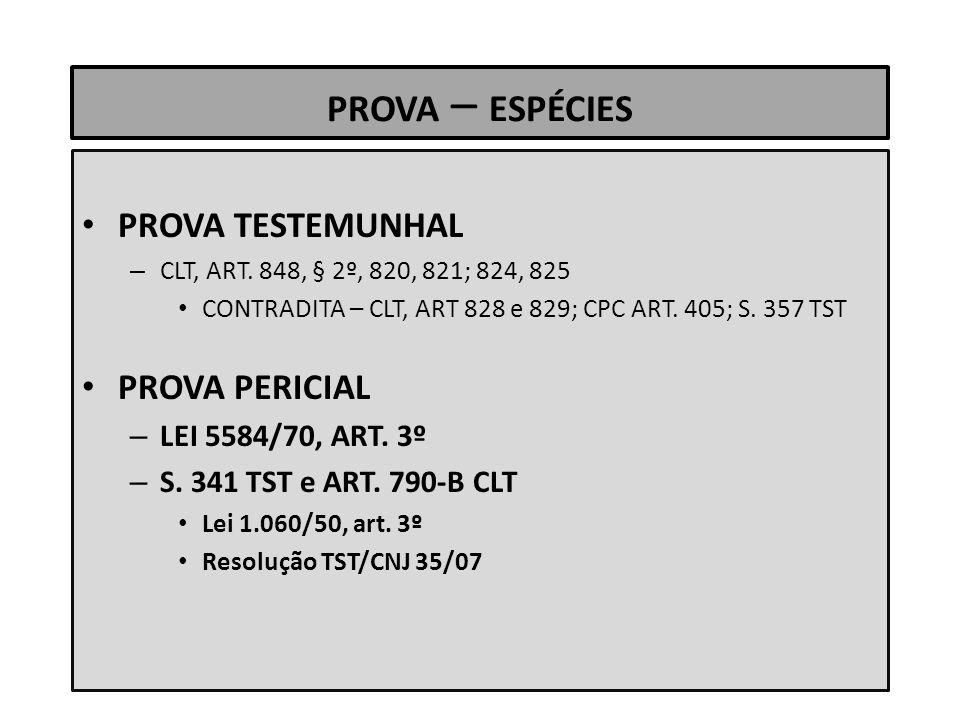 PROVA – ESPÉCIES PROVA TESTEMUNHAL – CLT, ART. 848, § 2º, 820, 821; 824, 825 CONTRADITA – CLT, ART 828 e 829; CPC ART. 405; S. 357 TST PROVA PERICIAL