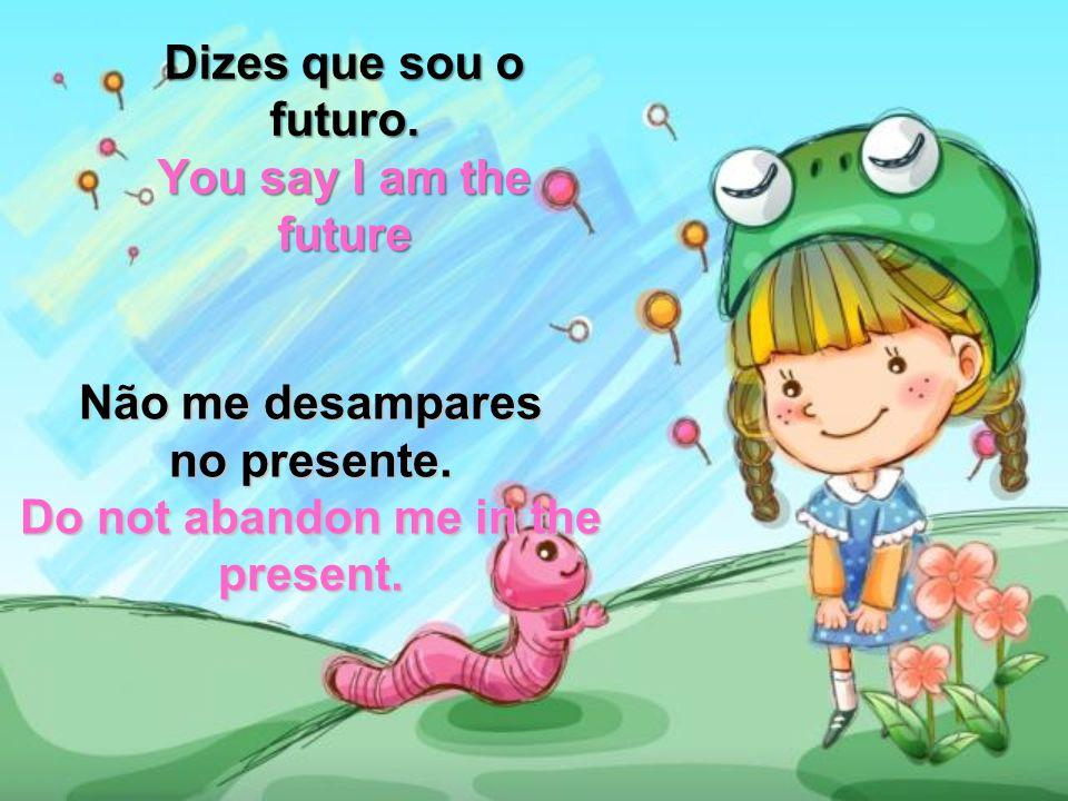 Dizes que sou o futuro.You say I am the future Não me desampares no presente.