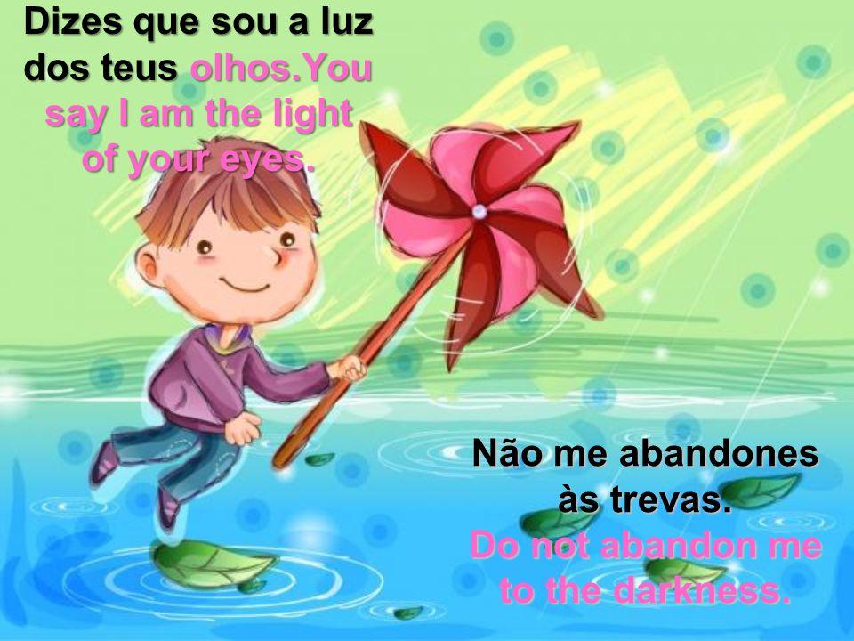 Dizes que sou a luz dos teus olhos.You say I am the light of your eyes.