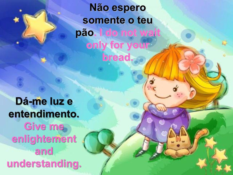 Não espero somente o teu pão.pão. I do not wait only for your bread.