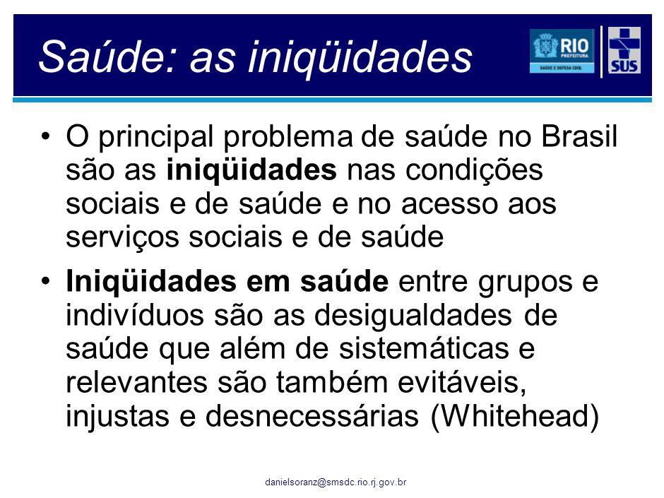 danielsoranz@smsdc.rio.rj.gov.br Saúde: as iniqüidades O principal problema de saúde no Brasil são as iniqüidades nas condições sociais e de saúde e n