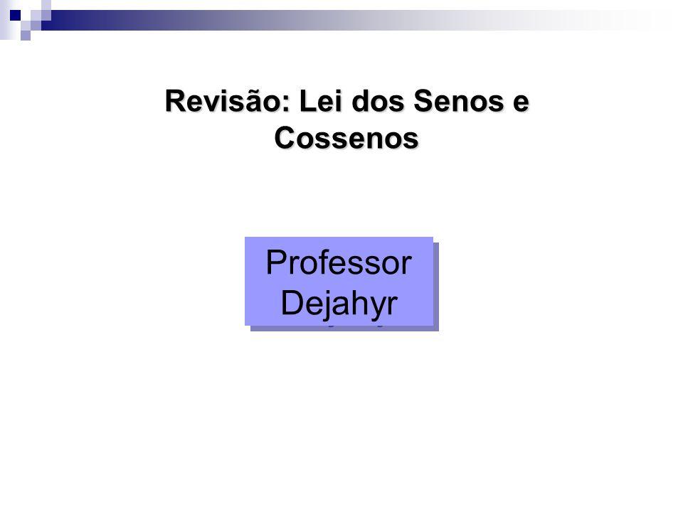 Revisão: Lei dos Senos e Cossenos Professor Dejahyr