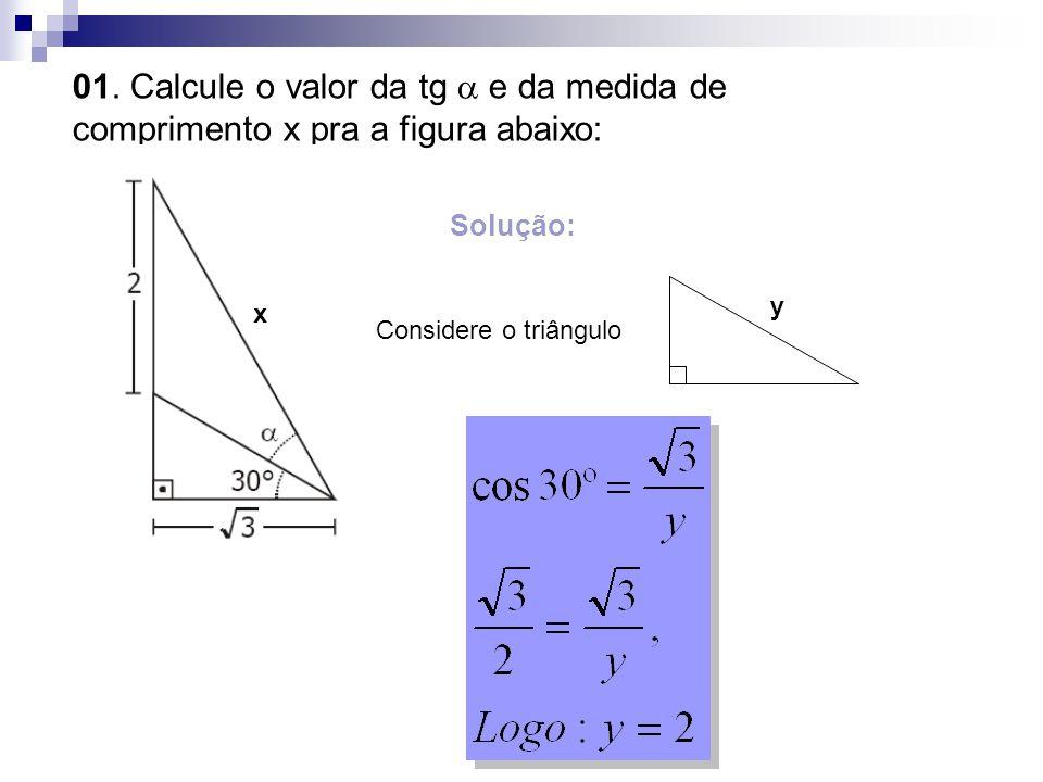 01. Calcule o valor da tg  e da medida de comprimento x pra a figura abaixo: x Solução: Considere o triângulo y