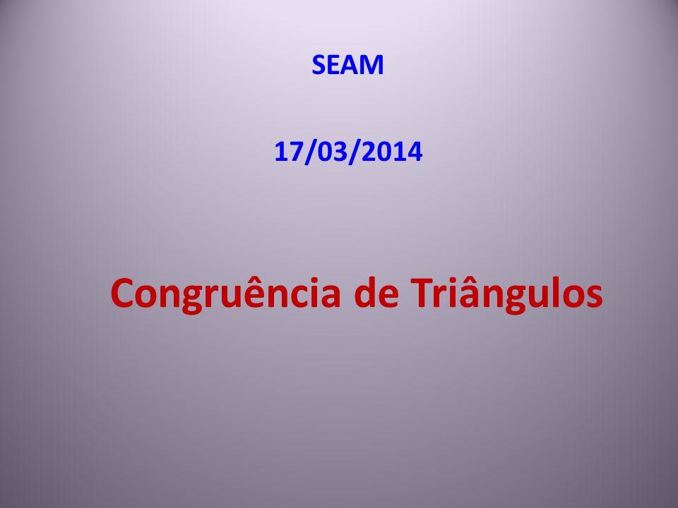 Congruência de Triângulos SEAM 17/03/2014