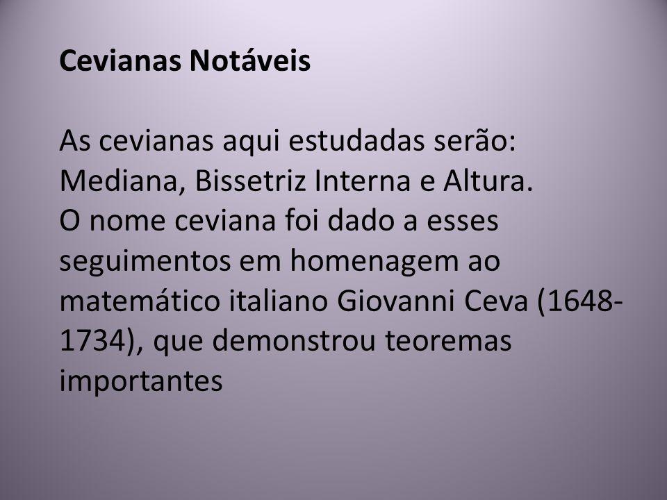 Cevianas Notáveis As cevianas aqui estudadas serão: Mediana, Bissetriz Interna e Altura. O nome ceviana foi dado a esses seguimentos em homenagem ao m
