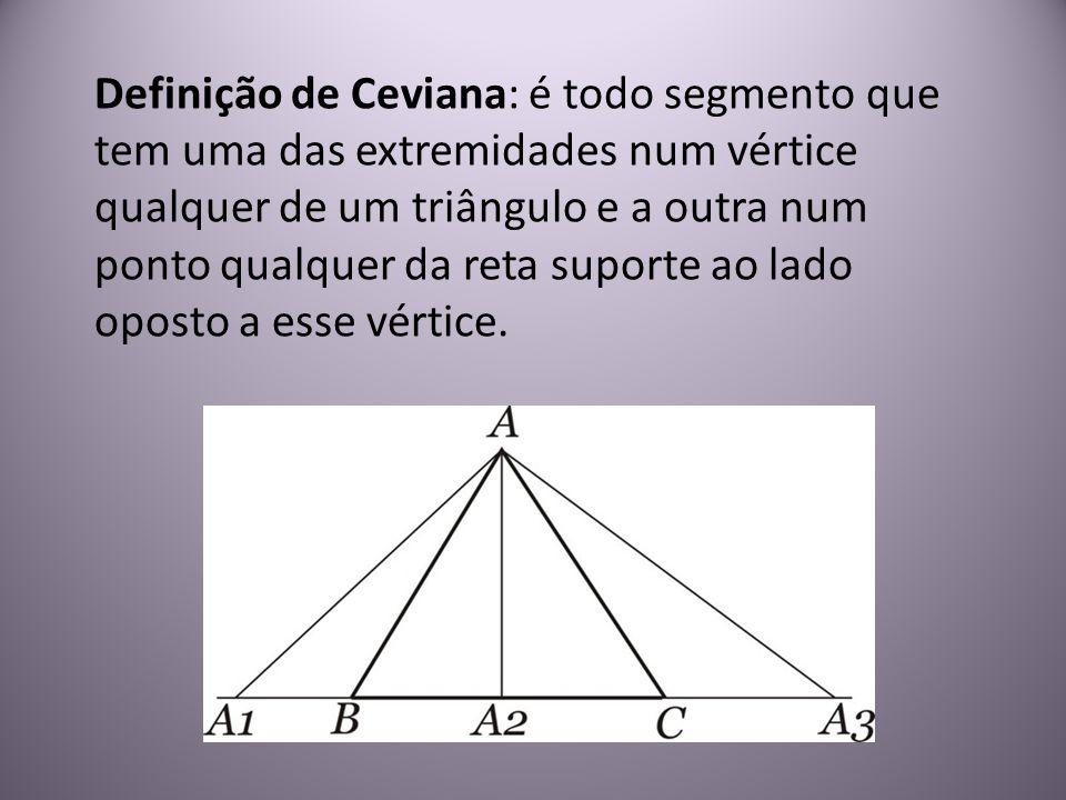 Definição de Ceviana: é todo segmento que tem uma das extremidades num vértice qualquer de um triângulo e a outra num ponto qualquer da reta suporte a