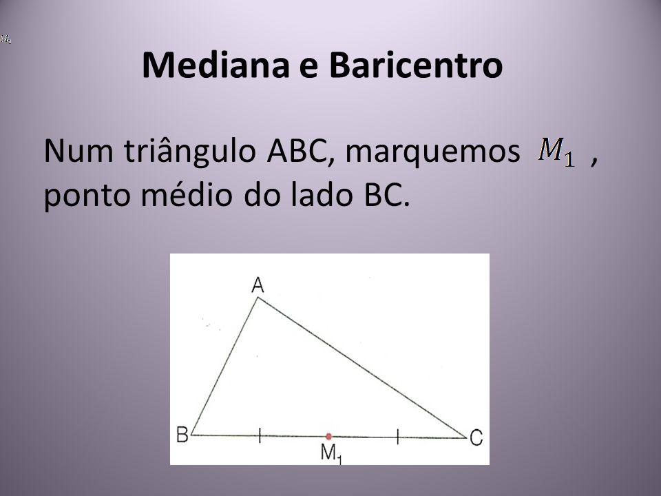 Mediana e Baricentro Num triângulo ABC, marquemos, ponto médio do lado BC.