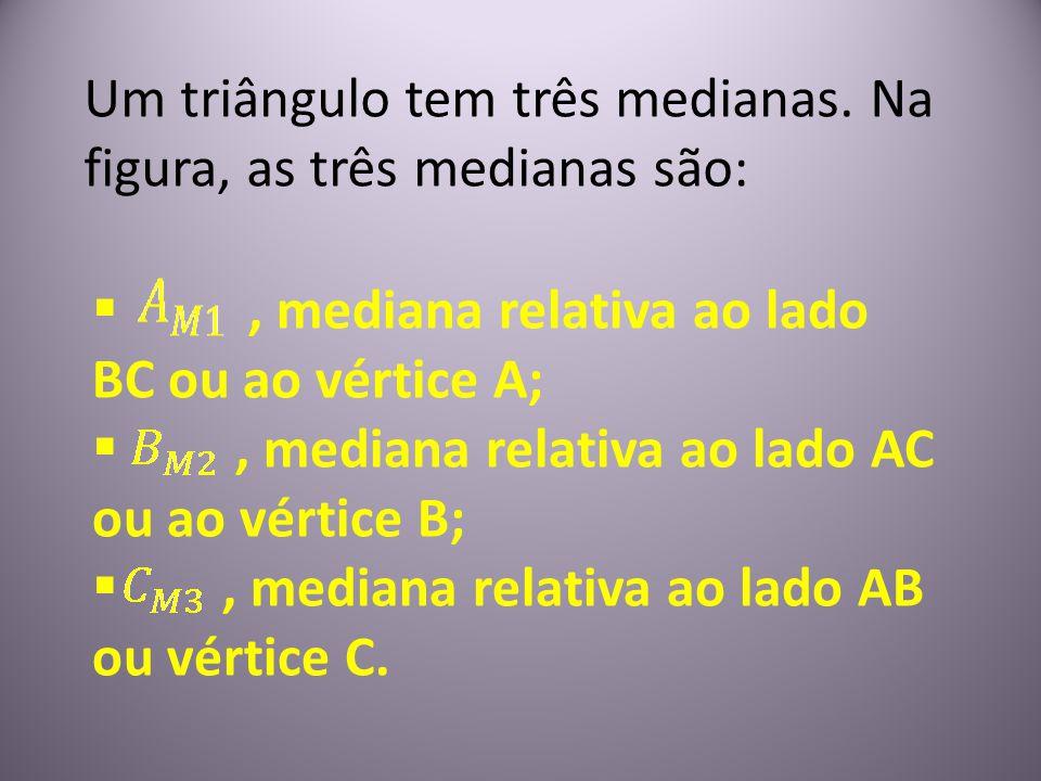 Um triângulo tem três medianas. Na figura, as três medianas são: , mediana relativa ao lado BC ou ao vértice A; , mediana relativa ao lado AC ou ao