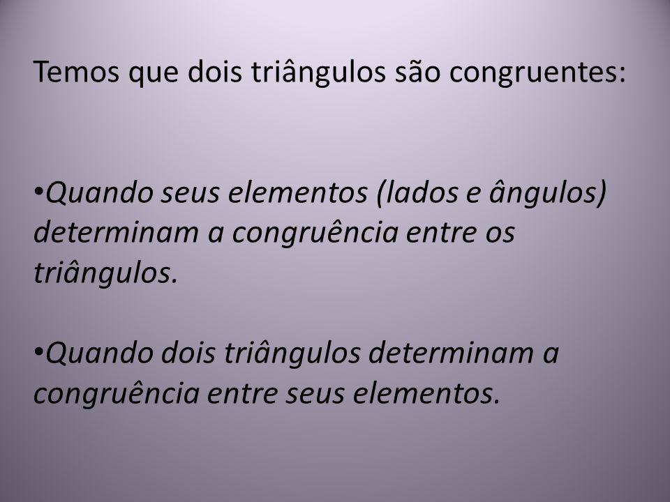 Temos que dois triângulos são congruentes: Quando seus elementos (lados e ângulos) determinam a congruência entre os triângulos. Quando dois triângulo