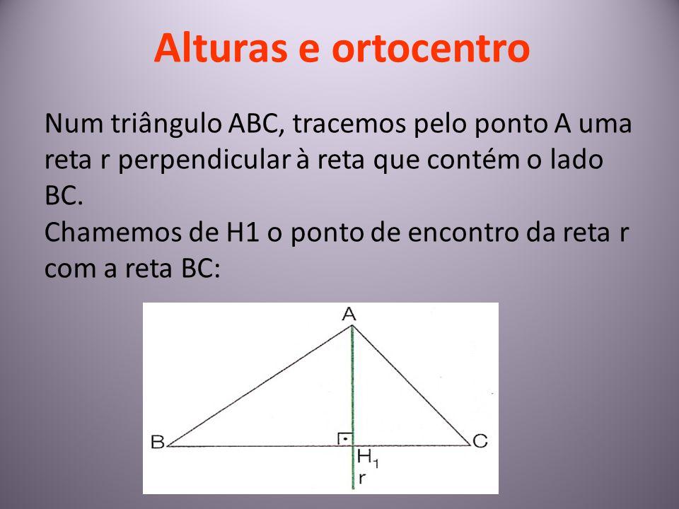 Alturas e ortocentro Num triângulo ABC, tracemos pelo ponto A uma reta r perpendicular à reta que contém o lado BC. Chamemos de H1 o ponto de encontro