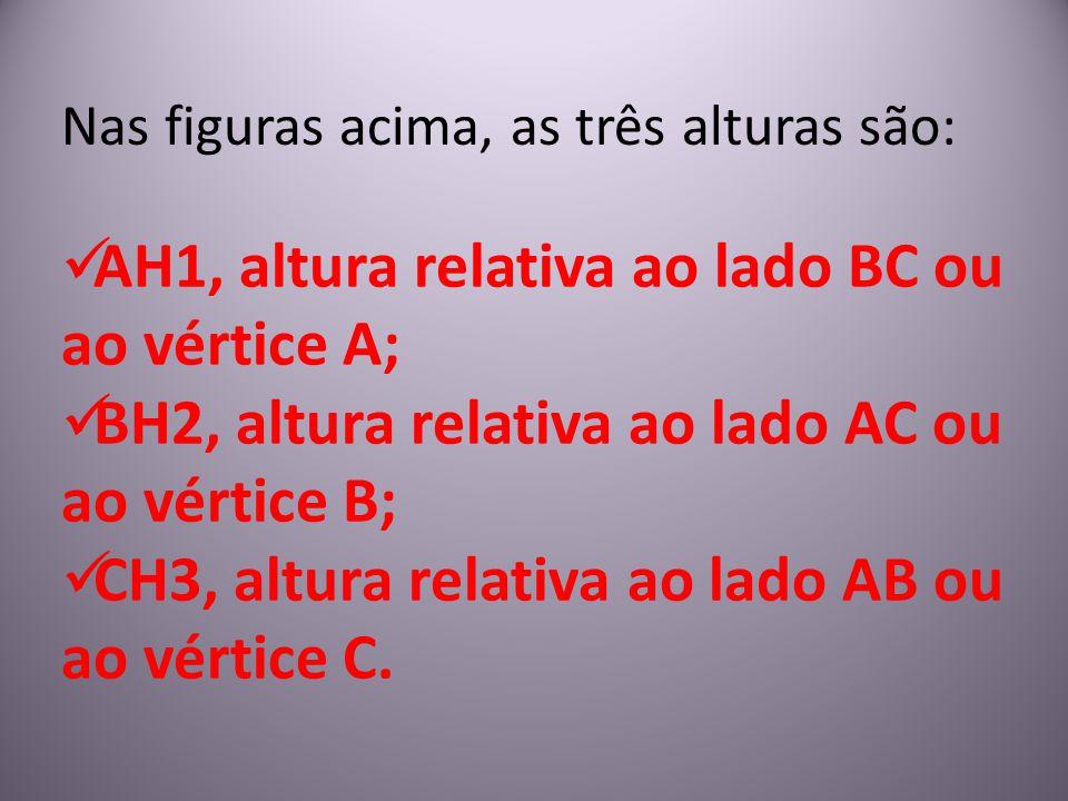 Nas figuras acima, as três alturas são: AH1, altura relativa ao lado BC ou ao vértice A; BH2, altura relativa ao lado AC ou ao vértice B; CH3, altura