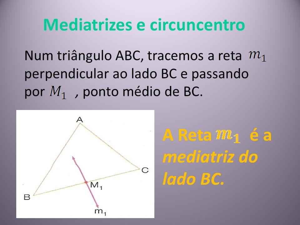 Mediatrizes e circuncentro Num triângulo ABC, tracemos a reta perpendicular ao lado BC e passando por, ponto médio de BC. A Reta é a mediatriz do lado