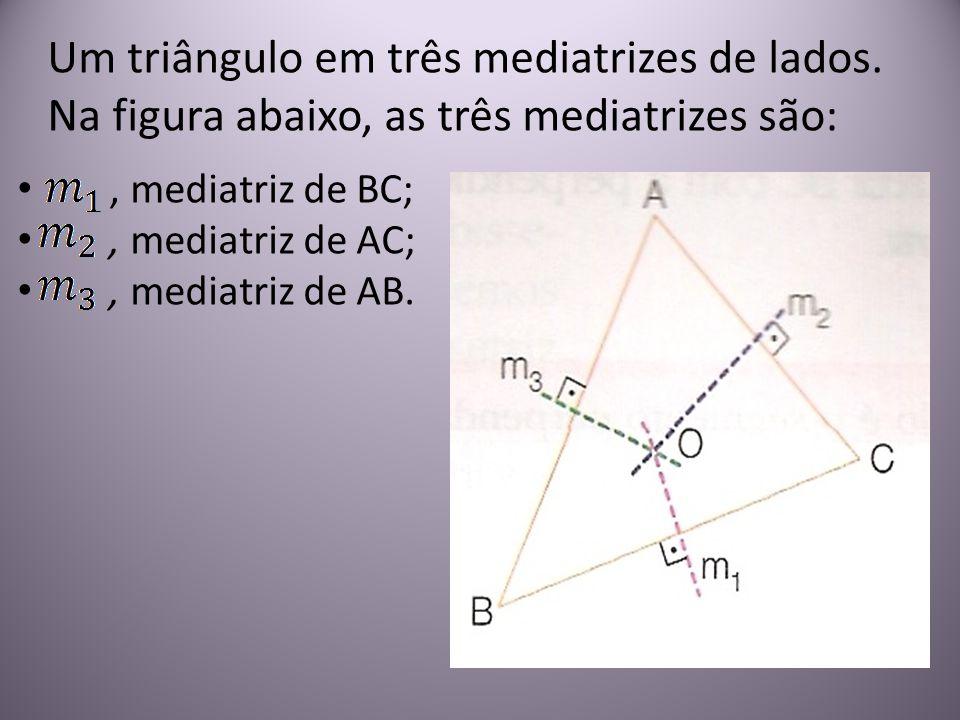 Um triângulo em três mediatrizes de lados. Na figura abaixo, as três mediatrizes são:, mediatriz de BC;, mediatriz de AC;, mediatriz de AB.