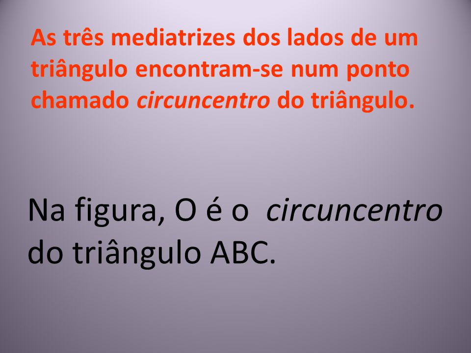 As três mediatrizes dos lados de um triângulo encontram-se num ponto chamado circuncentro do triângulo. Na figura, O é o circuncentro do triângulo ABC