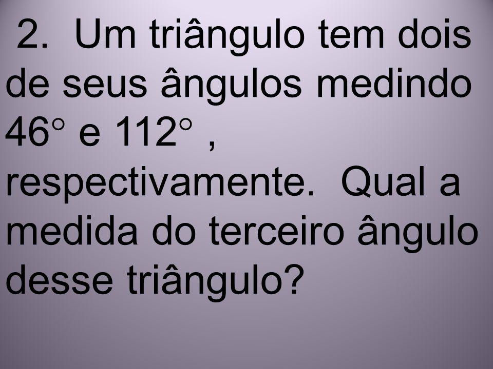 2. Um triângulo tem dois de seus ângulos medindo 46° e 112°, respectivamente. Qual a medida do terceiro ângulo desse triângulo?
