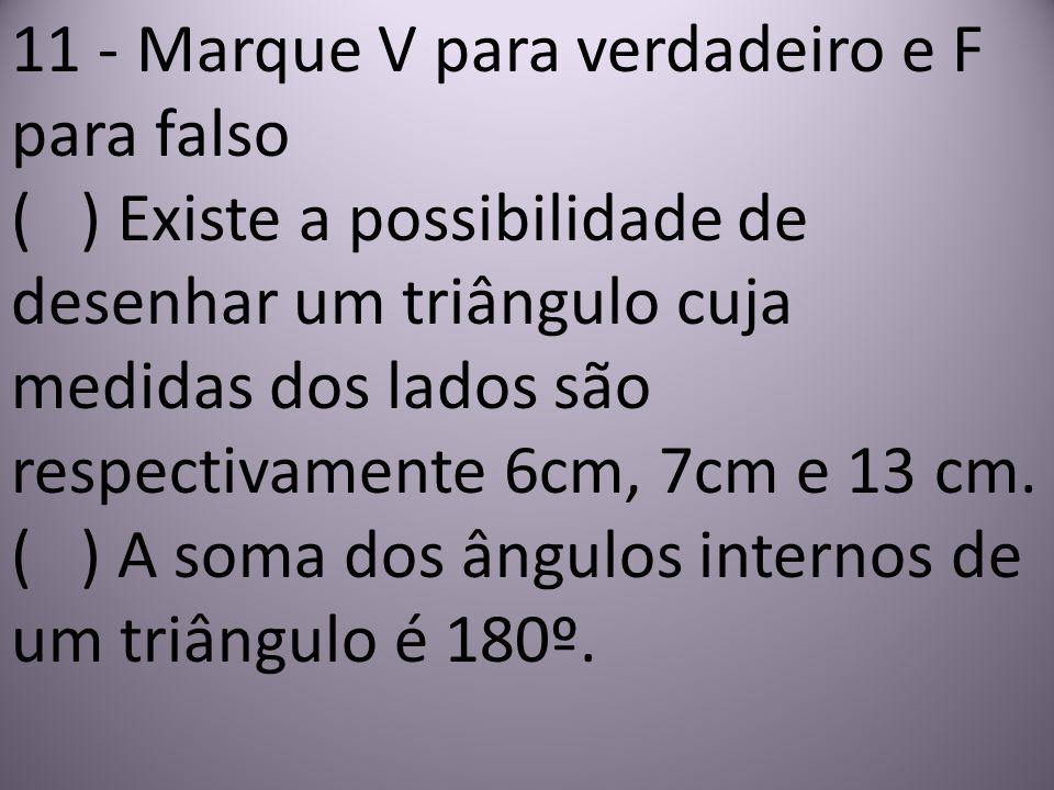 11 - Marque V para verdadeiro e F para falso ( ) Existe a possibilidade de desenhar um triângulo cuja medidas dos lados são respectivamente 6cm, 7cm e