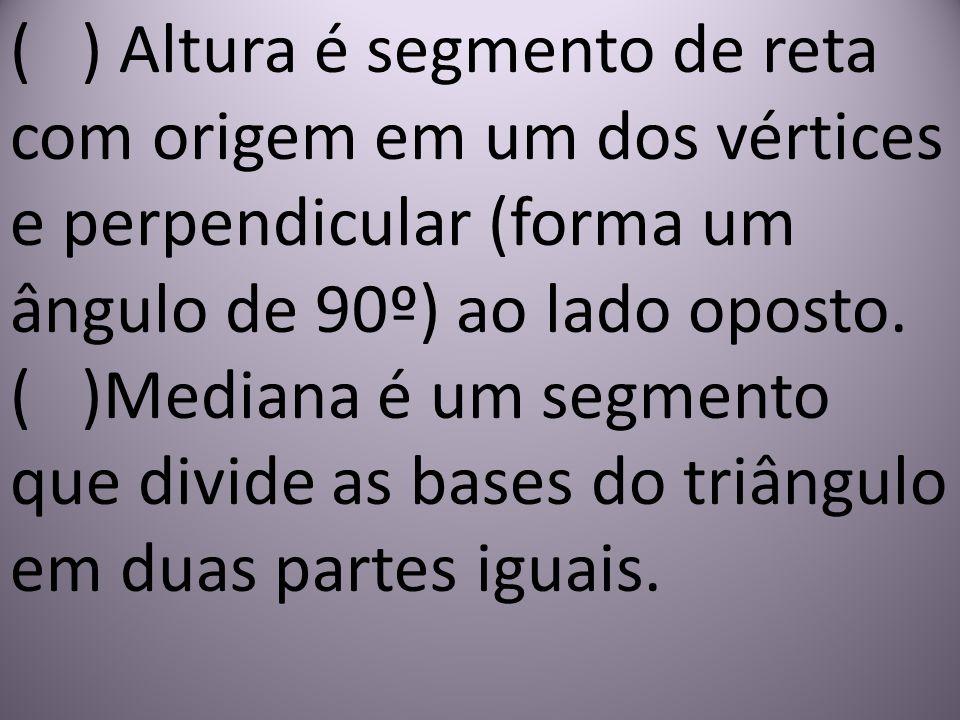 ( ) Altura é segmento de reta com origem em um dos vértices e perpendicular (forma um ângulo de 90º) ao lado oposto. ( )Mediana é um segmento que divi