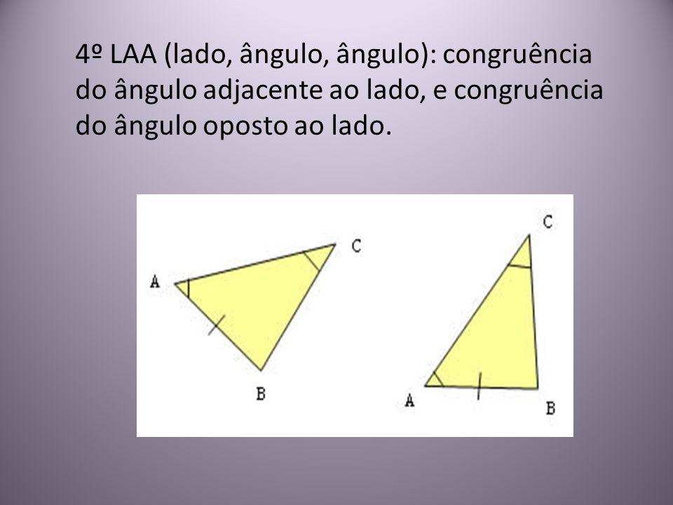 4º LAA (lado, ângulo, ângulo): congruência do ângulo adjacente ao lado, e congruência do ângulo oposto ao lado.