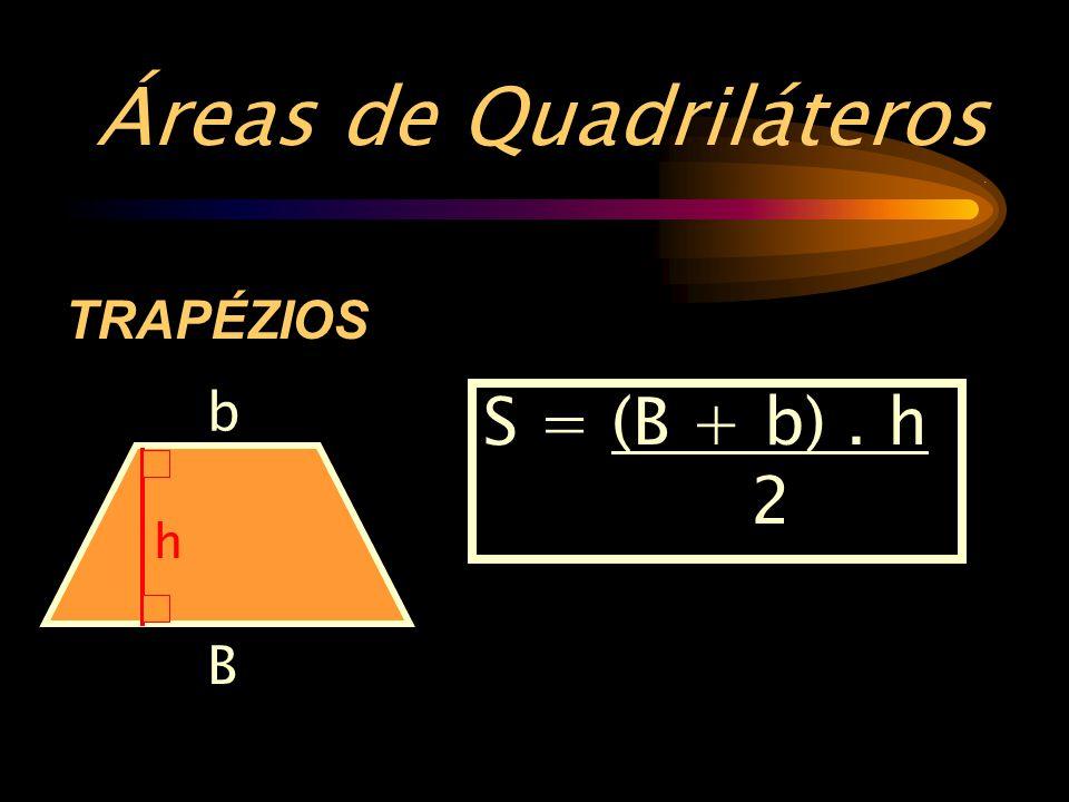 Áreas de Quadriláteros. TRAPÉZIOS B b h S = (B + b). h 2