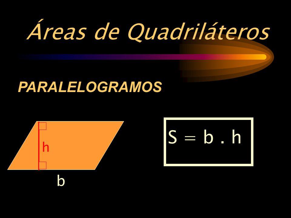 Áreas de Quadriláteros. PARALELOGRAMOS b h S = b. h