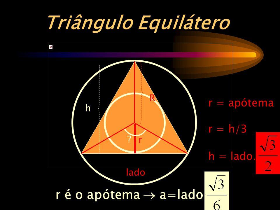 r = apótema r é o apótema  a=lado. ? lado R r = h/3 Triângulo Equilátero h = lado. r h ? R