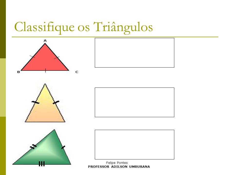 Felipe Pontes Classifique os Triângulos PROFESSOR ADILSON UMBURANA