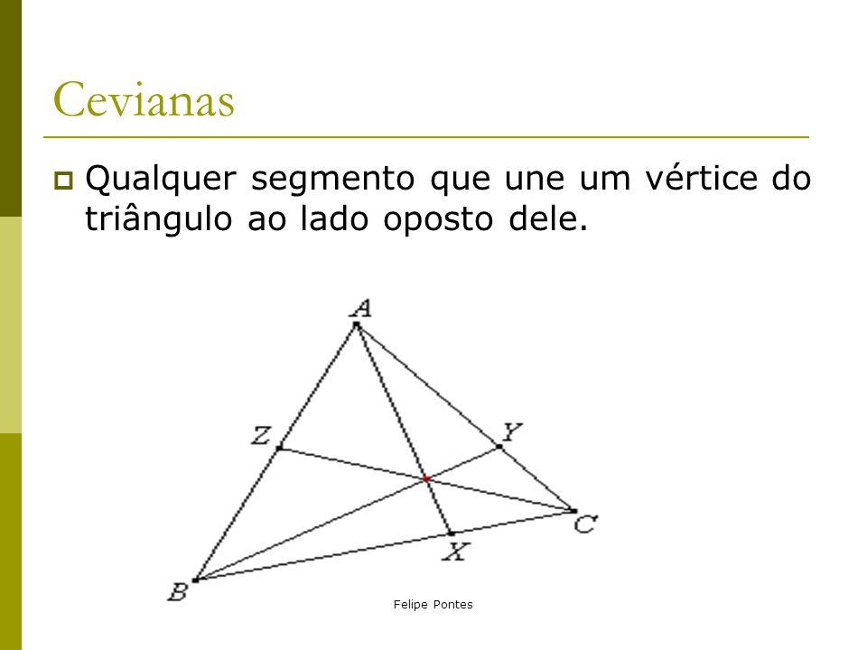 Felipe Pontes Cevianas  Qualquer segmento que une um vértice do triângulo ao lado oposto dele.