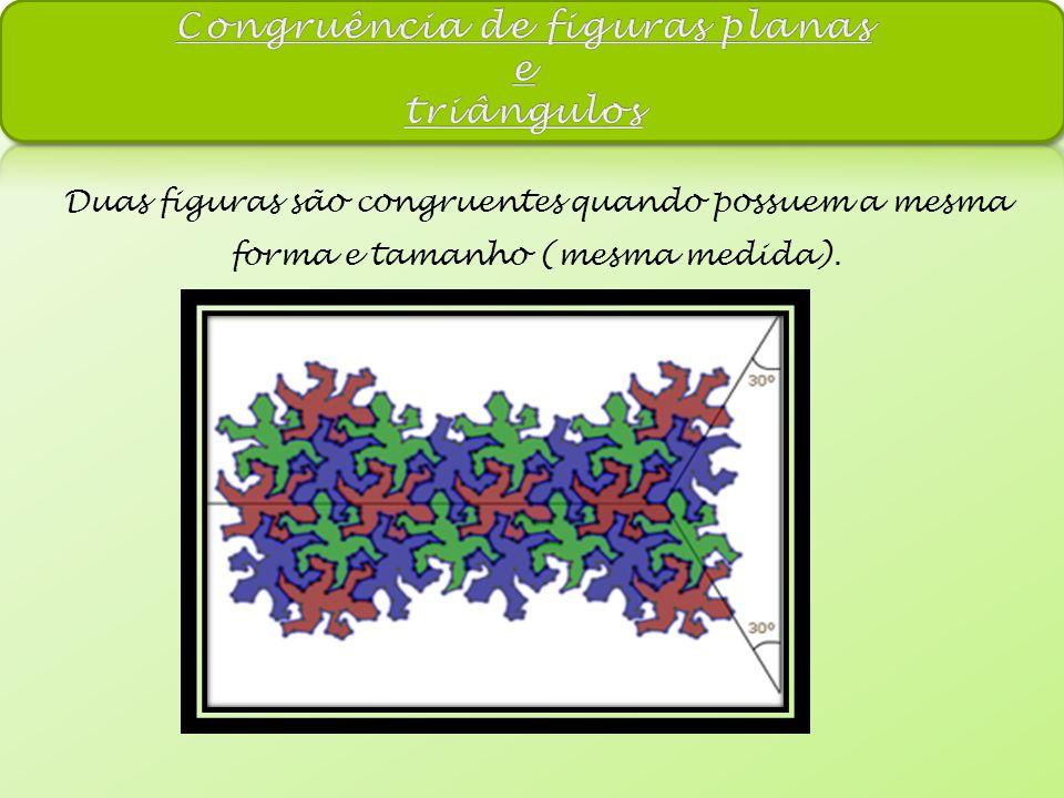 Duas figuras são congruentes quando possuem a mesma forma e tamanho (mesma medida).