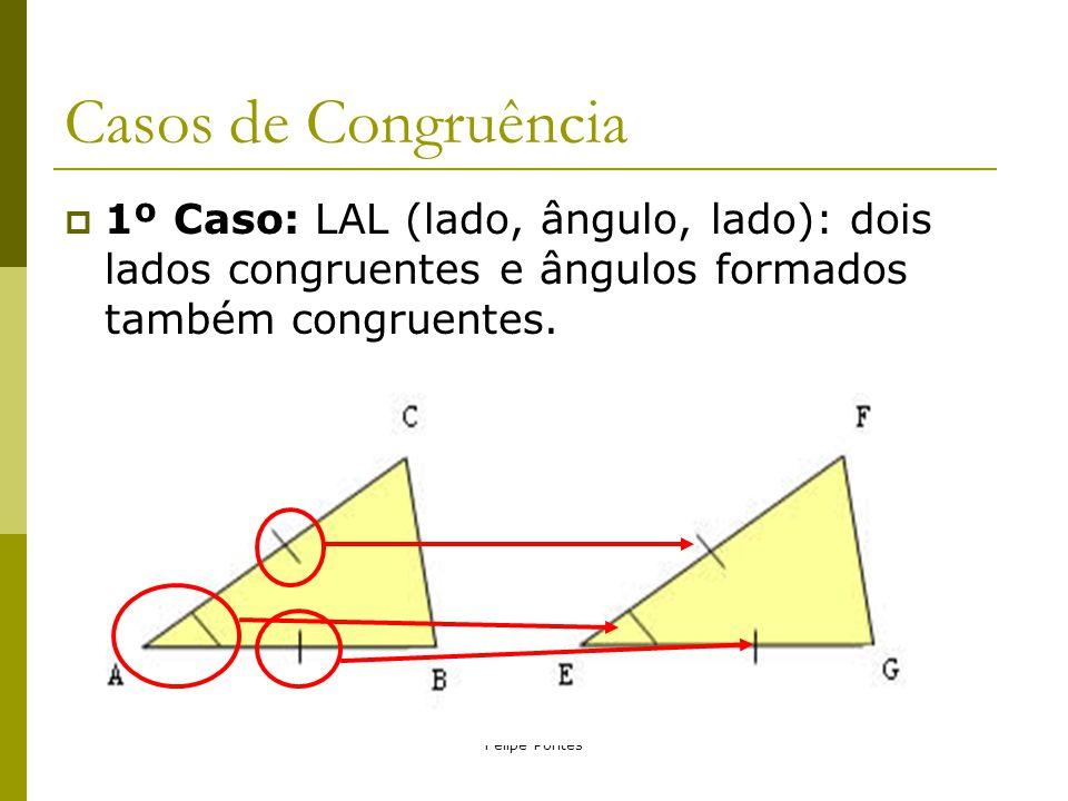 Felipe Pontes Casos de Congruência  1º Caso: LAL (lado, ângulo, lado): dois lados congruentes e ângulos formados também congruentes.