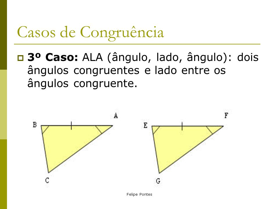 Felipe Pontes Casos de Congruência  3º Caso: ALA (ângulo, lado, ângulo): dois ângulos congruentes e lado entre os ângulos congruente.